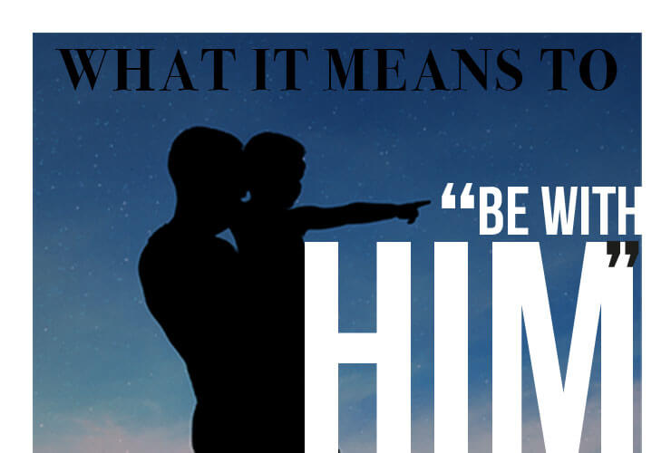 """What it means to """"Be With Him"""""""